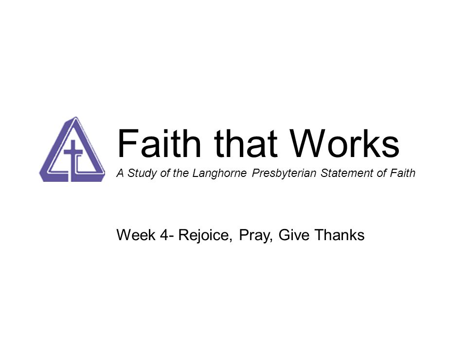Faith that Works A Study of the Langhorne Presbyterian Statement of Faith 1.Why we Confess – the Call to Worship 2.Honor, Respect and Care Without Regard 3.Truthful, Honest, Sober, Self-Controlled 4.Joyful, Prayerful, Thankful 5.Chaste and Faithful 6.In This World but not of This World – Serving the World in Word and Deed 7.Topics of Faith 8.Confessing Our Faith in a Faithless World