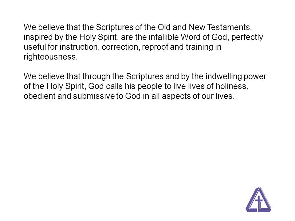 We believe that the Scriptures of the Old and New Testaments, inspired by the Holy Spirit, are the infallible Word of God, perfectly useful for instru