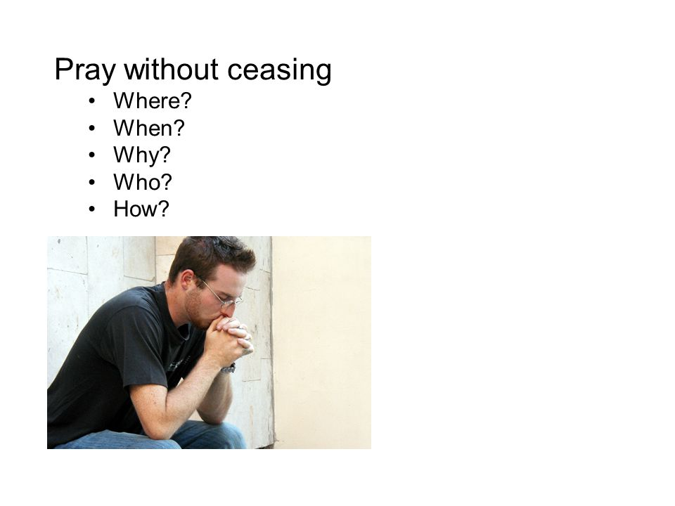 Pray without ceasing Where? When? Why? Who? How?