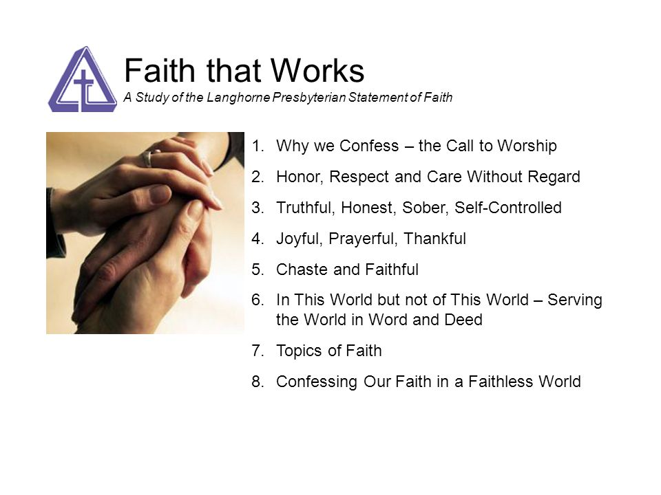 Faith that Works A Study of the Langhorne Presbyterian Statement of Faith 1.Why we Confess – the Call to Worship 2.Honor, Respect and Care Without Reg