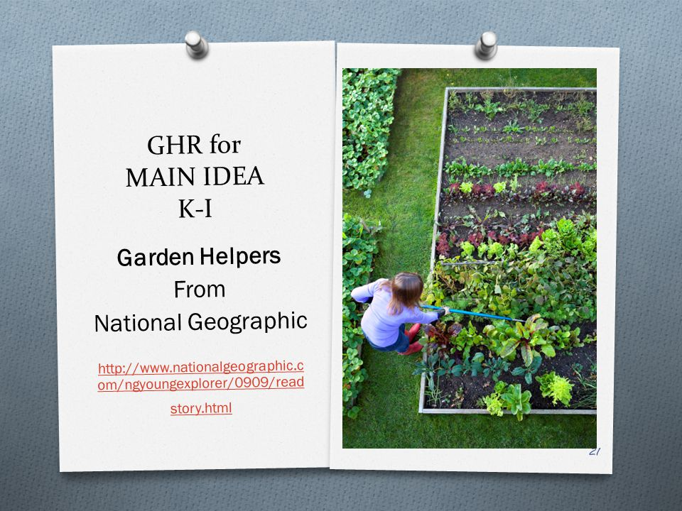 GHR for MAIN IDEA K-I Garden Helpers From National Geographic http://www.nationalgeographic.c om/ngyoungexplorer/0909/read story.html 21
