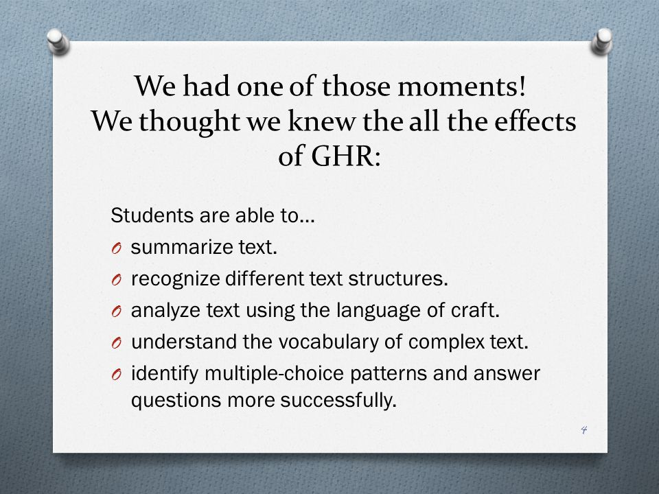 We had one of those moments! We thought we knew the all the effects of GHR: Students are able to… O summarize text. O recognize different text structu