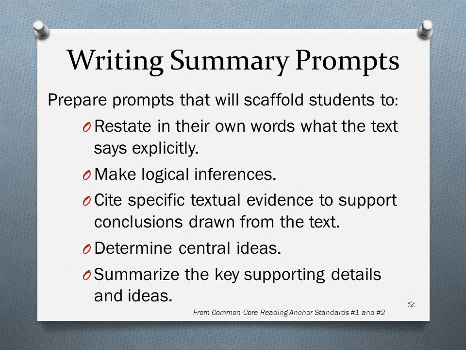 Writing Summary Prompts Prepare prompts that will scaffold students to : O Restate in their own words what the text says explicitly. O Make logical in