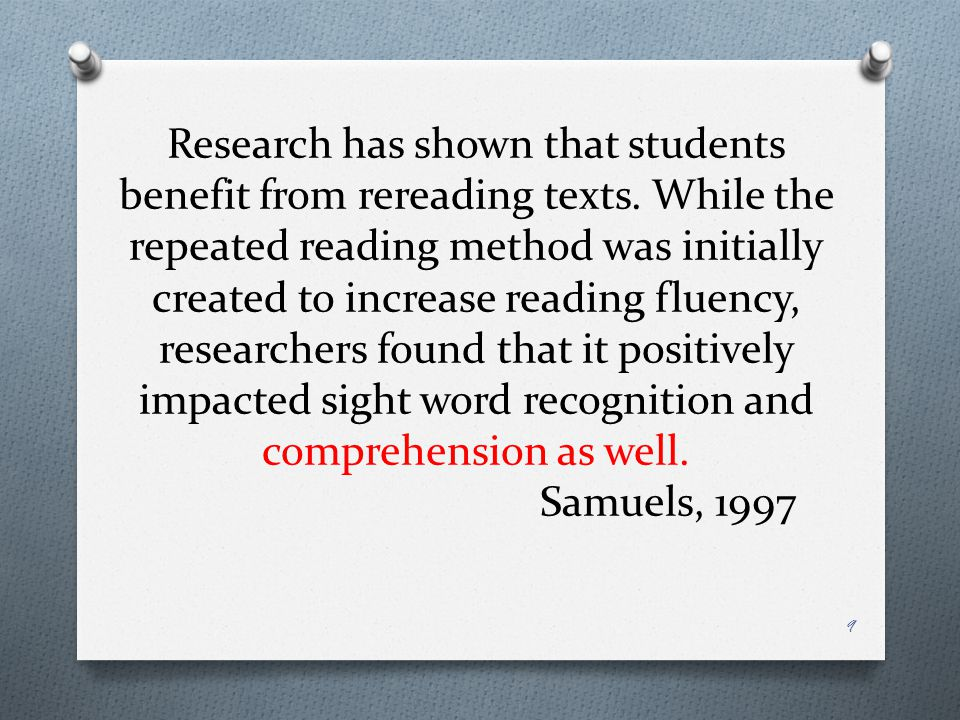 Some of the effects from research… O Repeated reading represents an educational strategy for building reading fluency in which a student rereads a passage until meeting a criterion level (Dahl, 1977; Samuels, 1979).