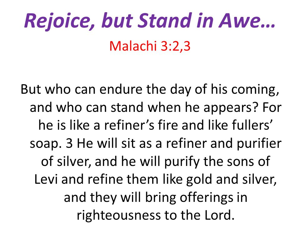 Rejoice, but Stand in Awe… Malachi 3:2,3 But who can endure the day of his coming, and who can stand when he appears.