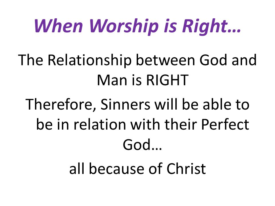 When Worship is Right… The Relationship between God and Man is RIGHT Therefore, Sinners will be able to be in relation with their Perfect God… all bec