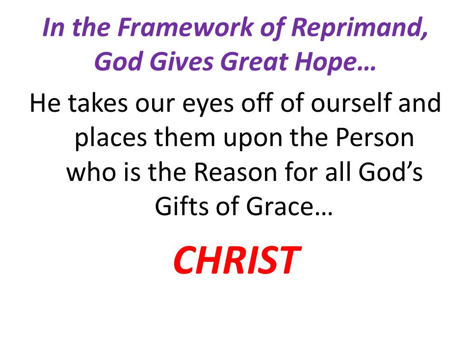 In the Framework of Reprimand, God Gives Great Hope… He takes our eyes off of ourself and places them upon the Person who is the Reason for all God's