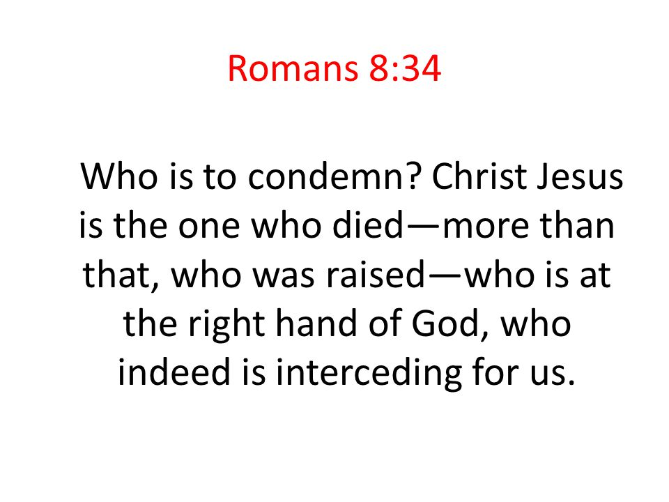 Romans 8:34 Who is to condemn.