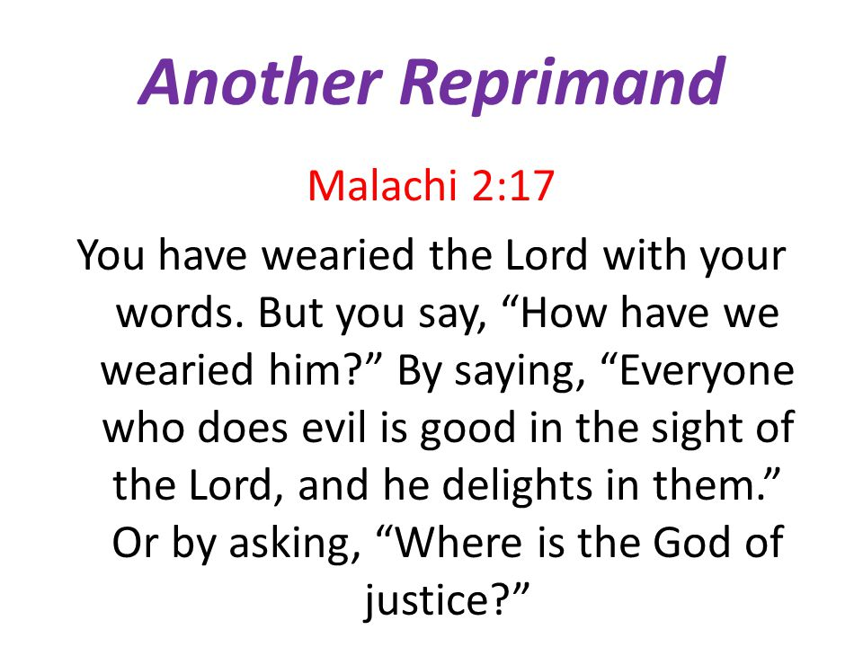 Another Reprimand Malachi 2:17 You have wearied the Lord with your words.
