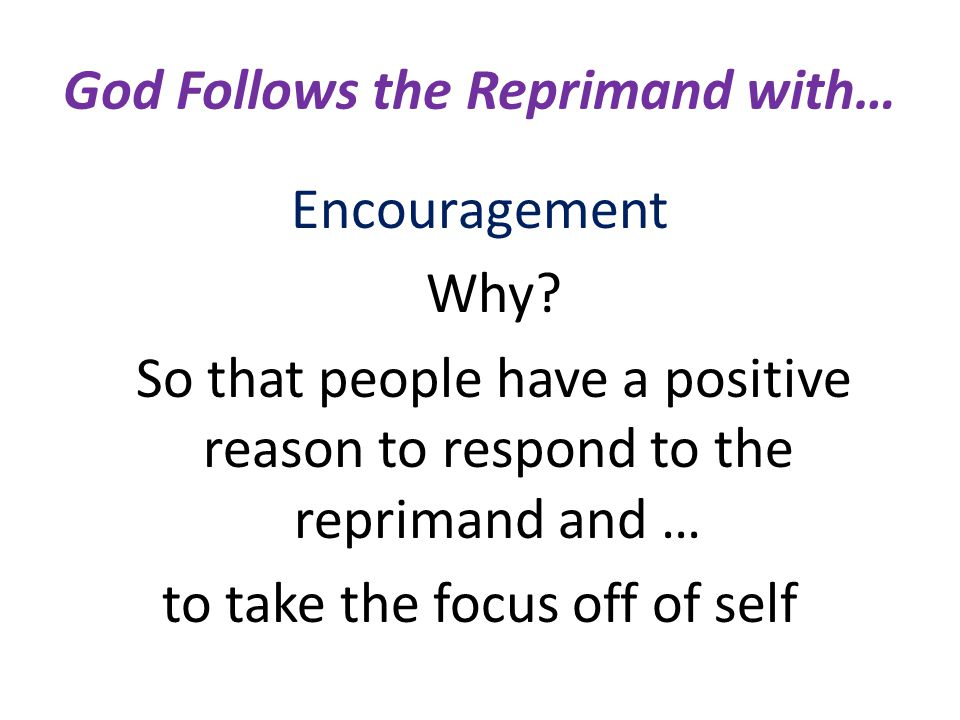 God Follows the Reprimand with… Encouragement Why? So that people have a positive reason to respond to the reprimand and … to take the focus off of se