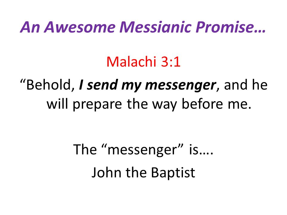 """An Awesome Messianic Promise… Malachi 3:1 """"Behold, I send my messenger, and he will prepare the way before me. The """"messenger"""" is…. John the Baptist"""