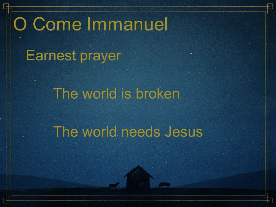 O Come Immanuel Earnest prayer The world is broken The world needs Jesus