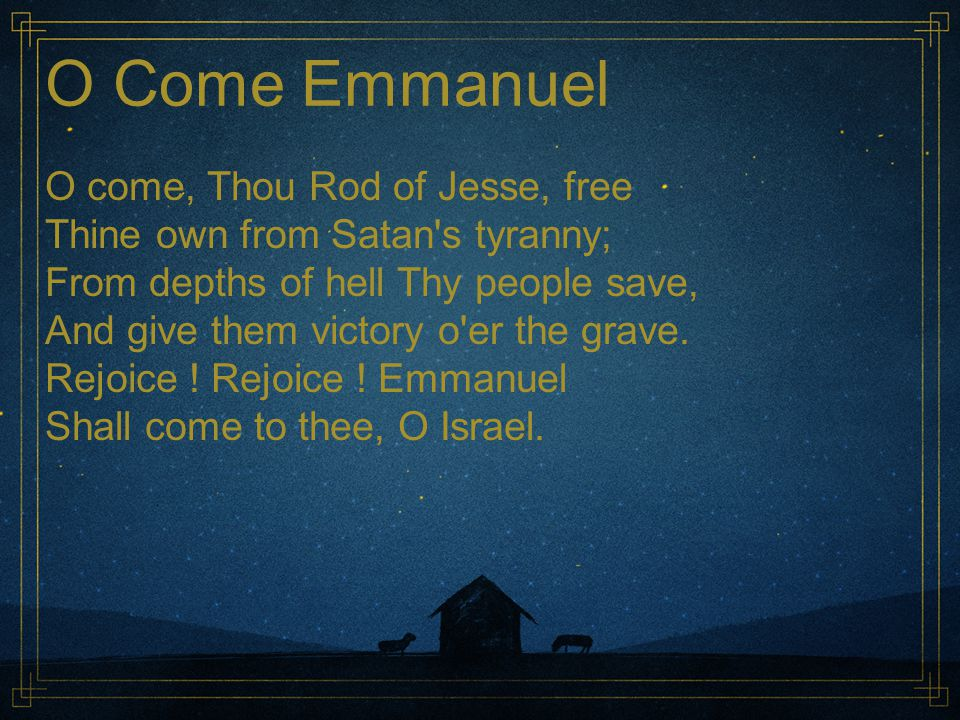 O Come Emmanuel O come, Thou Rod of Jesse, free Thine own from Satan's tyranny; From depths of hell Thy people save, And give them victory o'er the gr