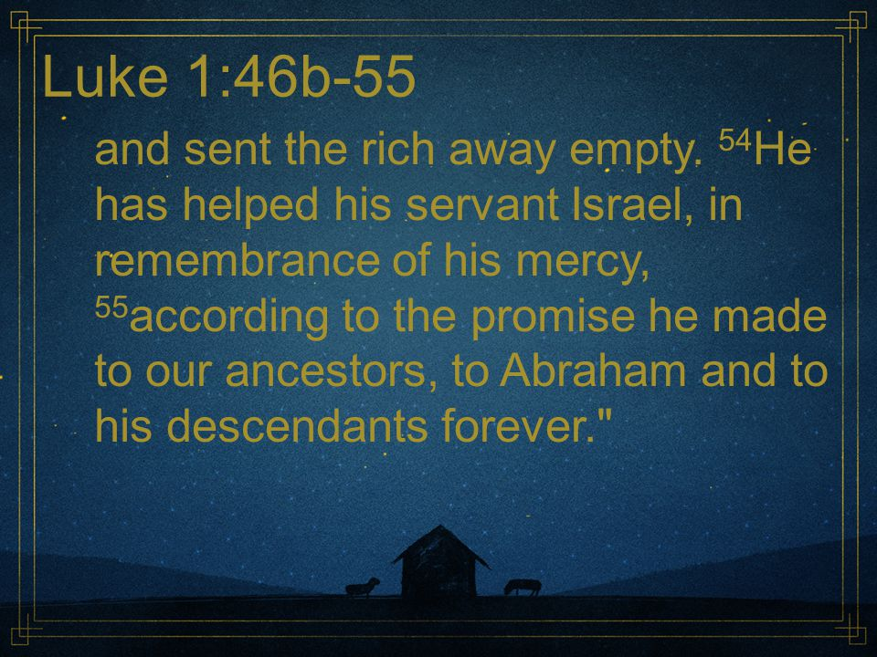 Luke 1:46b-55 and sent the rich away empty. 54 He has helped his servant Israel, in remembrance of his mercy, 55 according to the promise he made to o