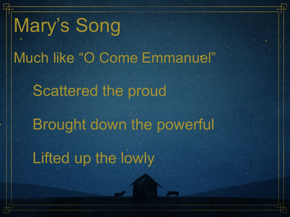 "Mary's Song Much like ""O Come Emmanuel"" Scattered the proud Brought down the powerful Lifted up the lowly"