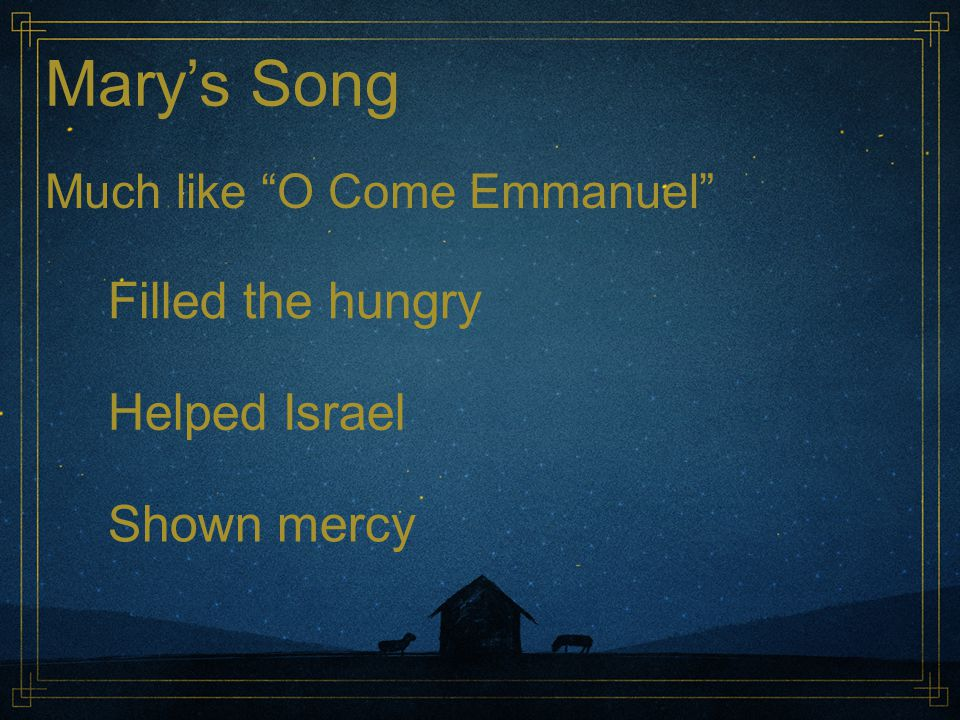 "Mary's Song Much like ""O Come Emmanuel"" Filled the hungry Helped Israel Shown mercy"
