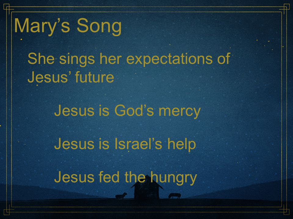Mary's Song She sings her expectations of Jesus' future Jesus lifted the lowly Jesus challenged power Jesus humbled the proud