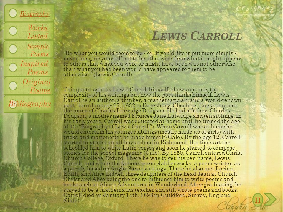 L EWIS C ARROLL Be what you would seem to be - or, if you d like it put more simply - never imagine yourself not to be otherwise than what it might appear to others that what you were or might have been was not otherwise than what you had been would have appeared to them to be otherwise. (Lewis Carroll) This quote, said by Lewis Carroll himself, shows not only the complexity of his writings but how the poet thinks himself.