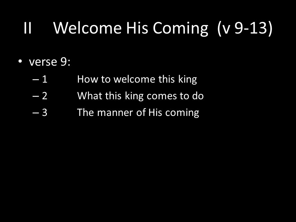 verse 9: – 1 How to welcome this king – 2 What this king comes to do – 3 The manner of His coming IIWelcome His Coming (v 9-13)