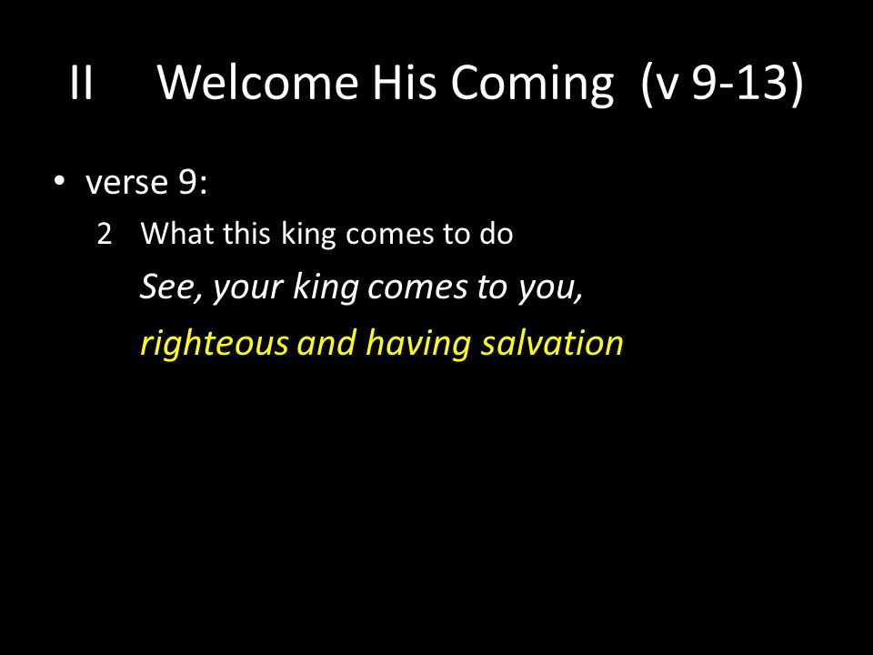 verse 9: 2 What this king comes to do See, your king comes to you, righteous and having salvation IIWelcome His Coming (v 9-13)