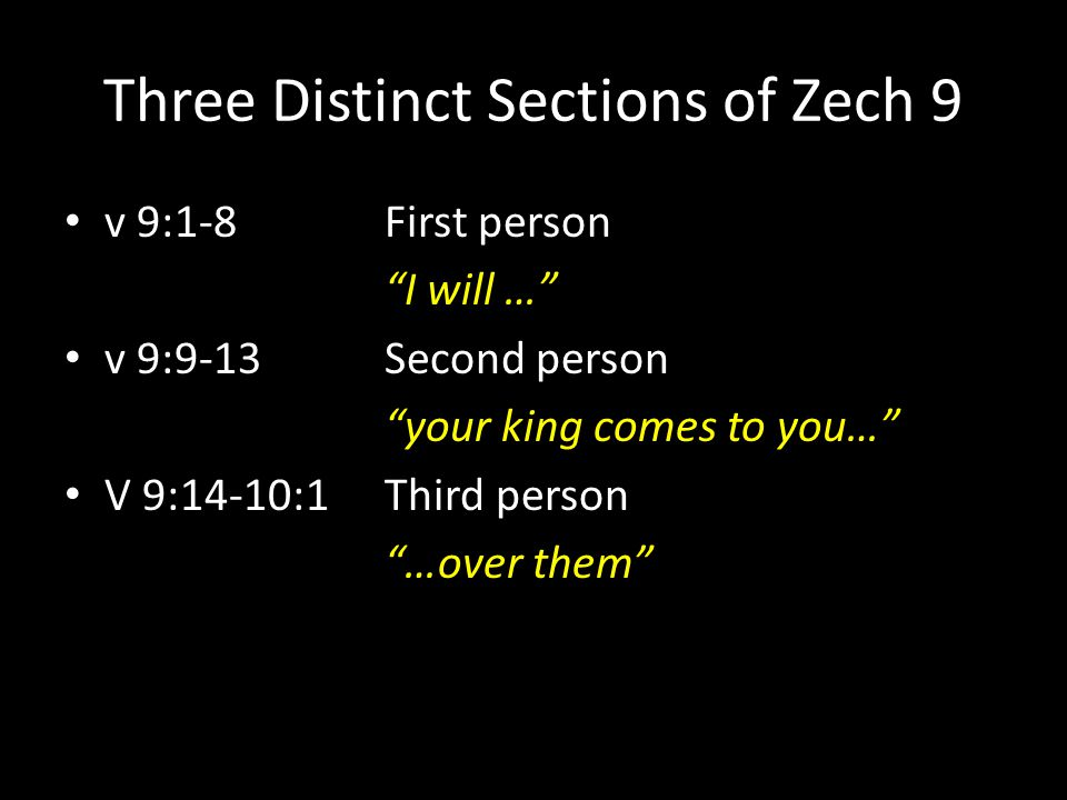 """Three Distinct Sections of Zech 9 v 9:1-8 First person """"I will …"""" v 9:9-13 Second person """"your king comes to you…"""" V 9:14-10:1 Third person """"…over the"""