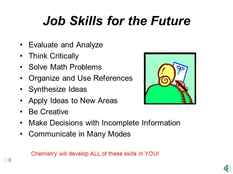 Job Skills for the Future Evaluate and Analyze Think Critically Solve Math Problems Organize and Use References Synthesize Ideas Apply Ideas to New Areas Be Creative Make Decisions with Incomplete Information Communicate in Many Modes Chemistry will develop ALL of these skills in YOU!