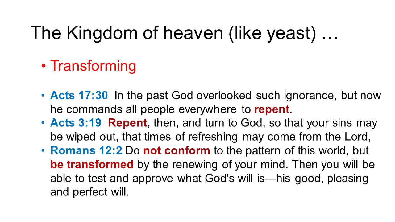 The Kingdom of heaven (like yeast) … Transforming Acts 17:30 In the past God overlooked such ignorance, but now he commands all people everywhere to r