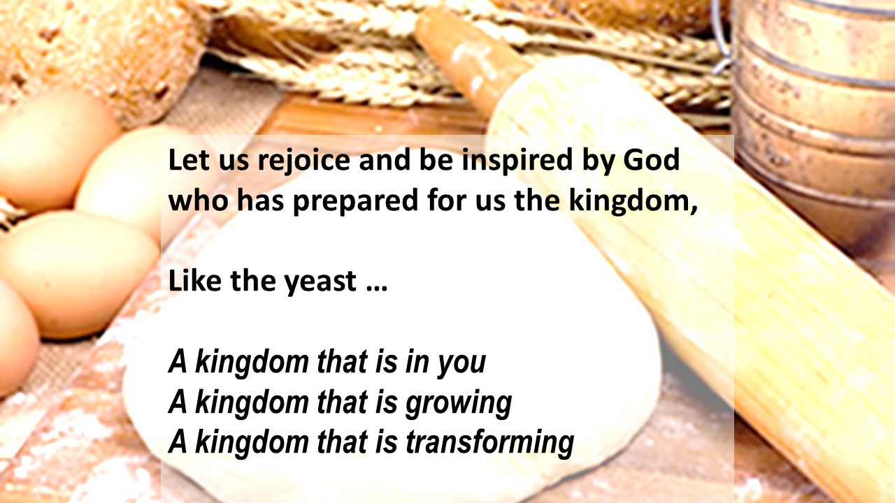 Let us rejoice and be inspired by God who has prepared for us the kingdom, Like the yeast … A kingdom that is in you A kingdom that is growing A kingd