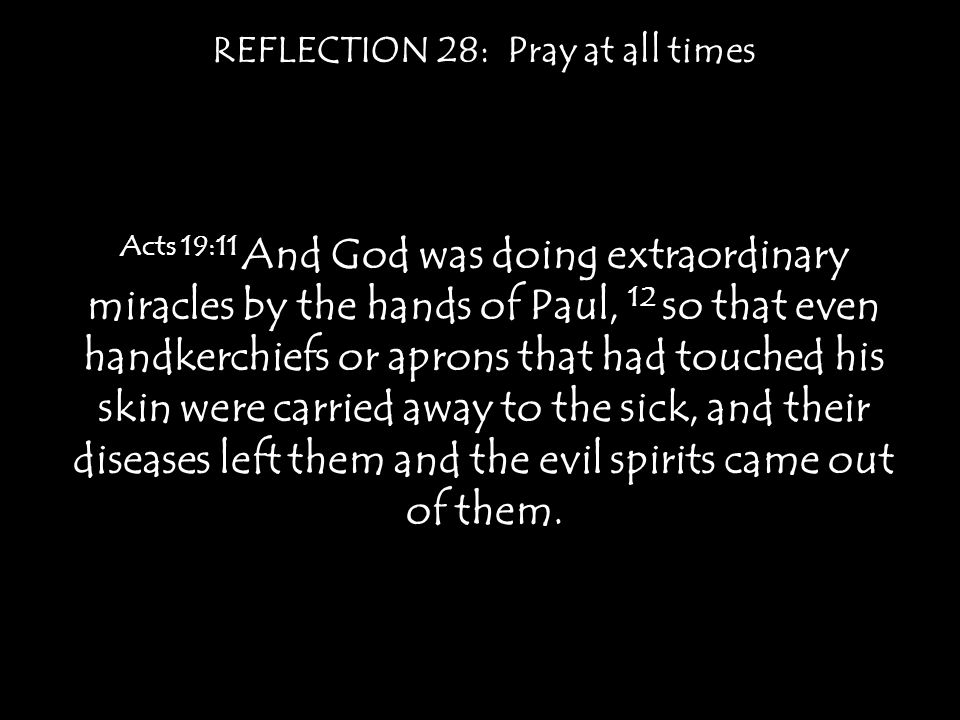 REFLECTION 28: Pray at all times Acts 19:11 And God was doing extraordinary miracles by the hands of Paul, 12 so that even handkerchiefs or aprons that had touched his skin were carried away to the sick, and their diseases left them and the evil spirits came out of them.