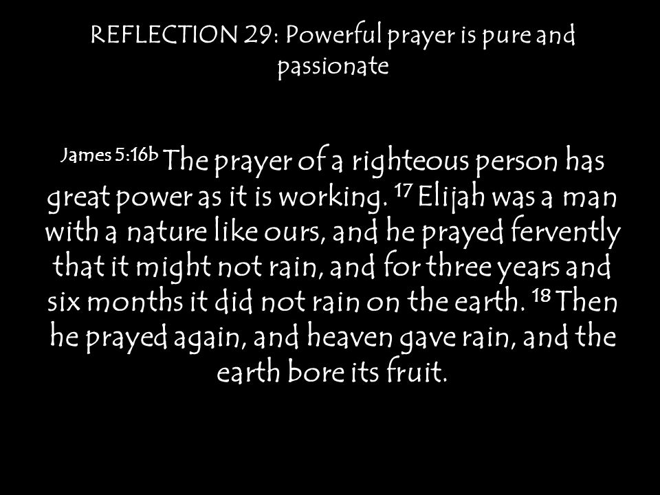 REFLECTION 29: Powerful prayer is pure and passionate James 5:16b The prayer of a righteous person has great power as it is working.