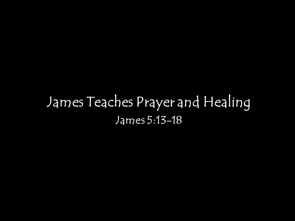 James Teaches Prayer and Healing James 5:13-18