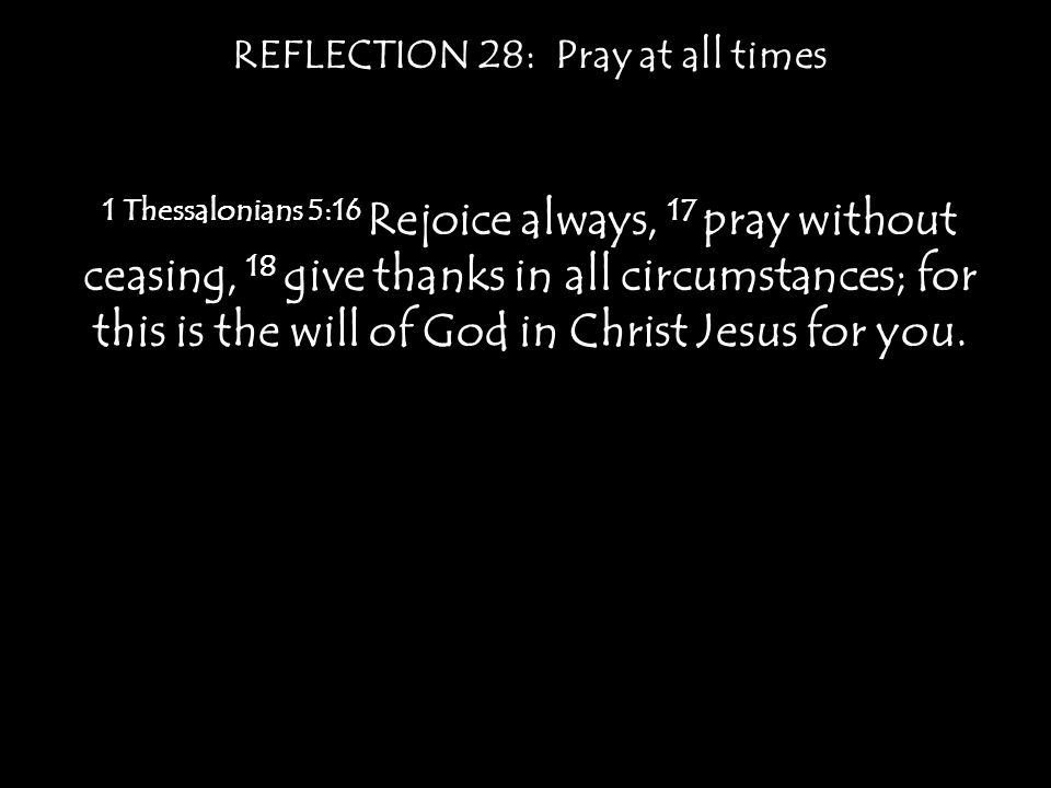 REFLECTION 28: Pray at all times 1 Thessalonians 5:16 Rejoice always, 17 pray without ceasing, 18 give thanks in all circumstances; for this is the will of God in Christ Jesus for you.