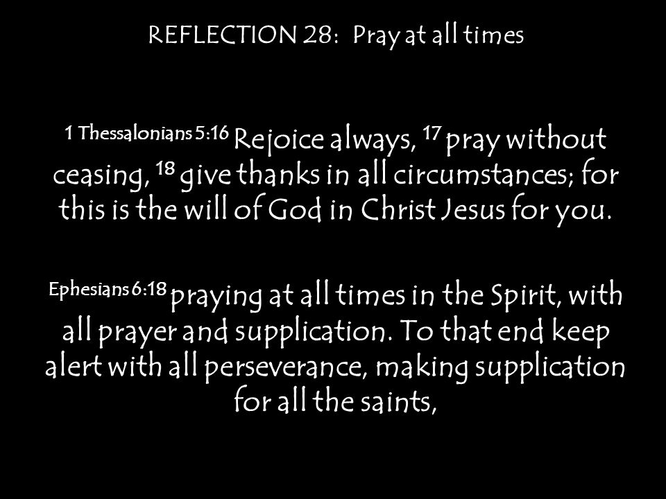 REFLECTION 28: Pray at all times Matthew 6:7 And when you pray, do not heap up empty phrases as the Gentiles do, for they think that they will be heard for their many words.