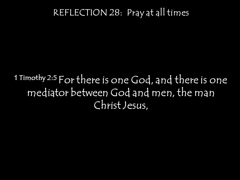 REFLECTION 28: Pray at all times 1 Timothy 2:5 For there is one God, and there is one mediator between God and men, the man Christ Jesus,