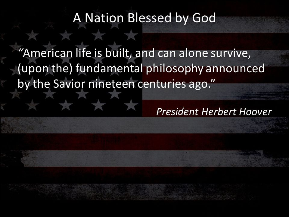 """""""American life is built, and can alone survive, (upon the) fundamental philosophy announced by the Savior nineteen centuries ago."""" President Herbert H"""