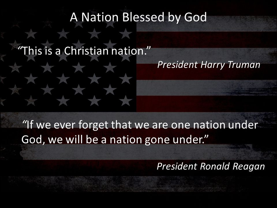 """""""This is a Christian nation."""" President Harry Truman """"If we ever forget that we are one nation under God, we will be a nation gone under."""" President R"""