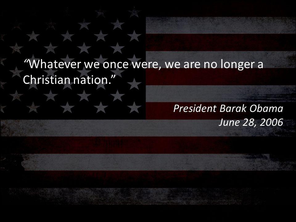 """Whatever we once were, we are no longer a Christian nation."" President Barak Obama June 28, 2006"