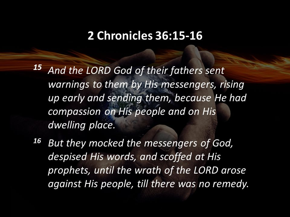 2 Chronicles 36:15-16 15 And the LORD God of their fathers sent warnings to them by His messengers, rising up early and sending them, because He had c