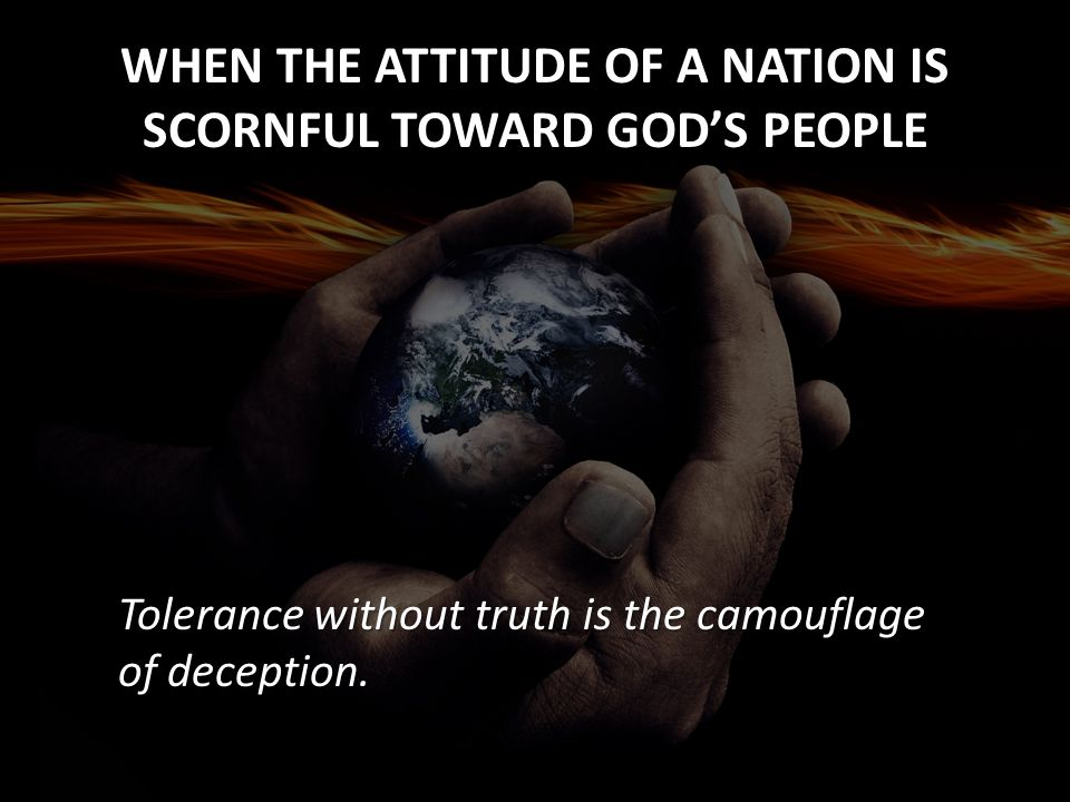 WHEN THE ATTITUDE OF A NATION IS SCORNFUL TOWARD GOD'S PEOPLE Tolerance without truth is the camouflage of deception.