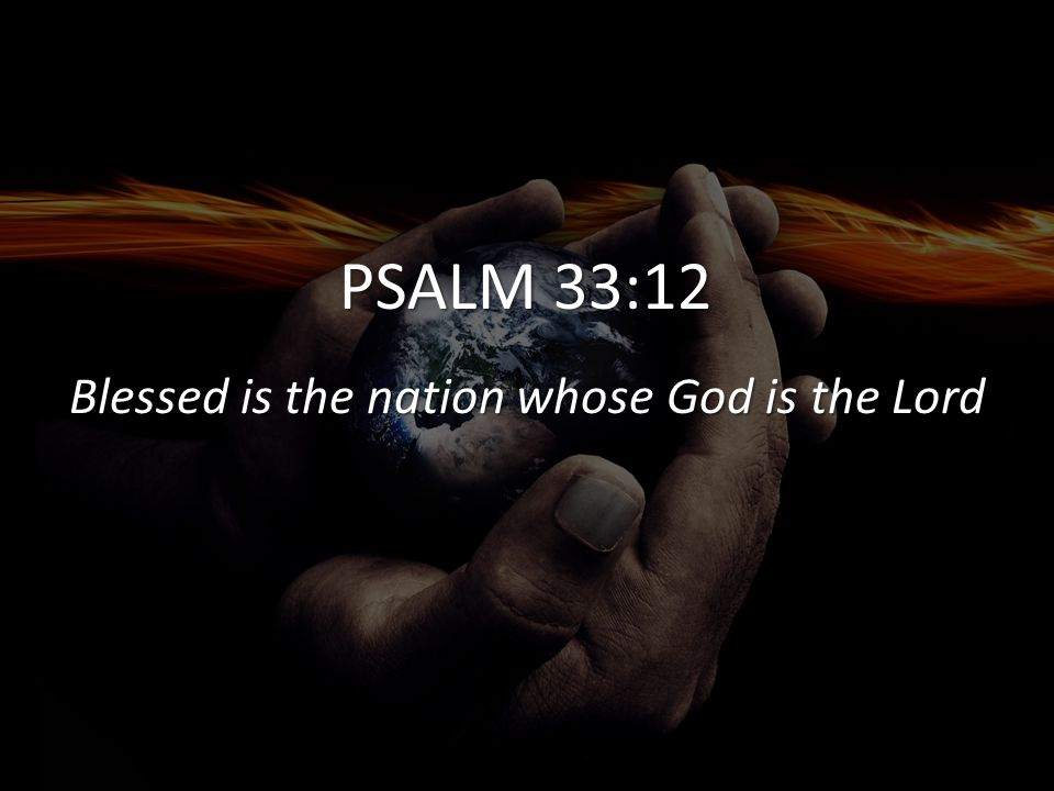 PSALM 33:12 Blessed is the nation whose God is the Lord