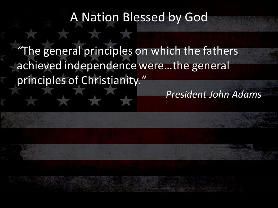 No nation has ever existed or been governed without religion (and) the Christian religion is the best religion that has been given to man and I, as Chief Magistrate of this nation, am bound to give it the sanction of my example. President Thomas Jefferson A Nation Blessed by God