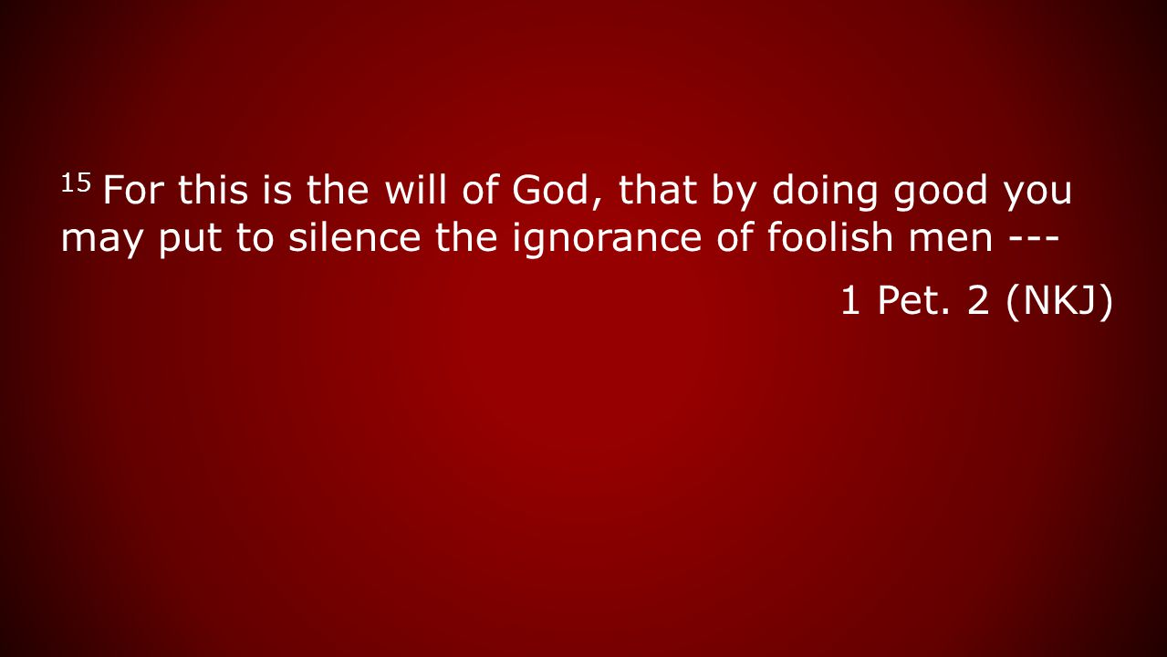 15 For this is the will of God, that by doing good you may put to silence the ignorance of foolish men --- 1 Pet.