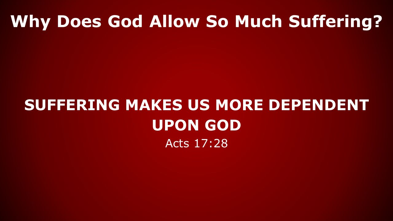 Why Does God Allow So Much Suffering? SUFFERING MAKES US MORE DEPENDENT UPON GOD Acts 17:28