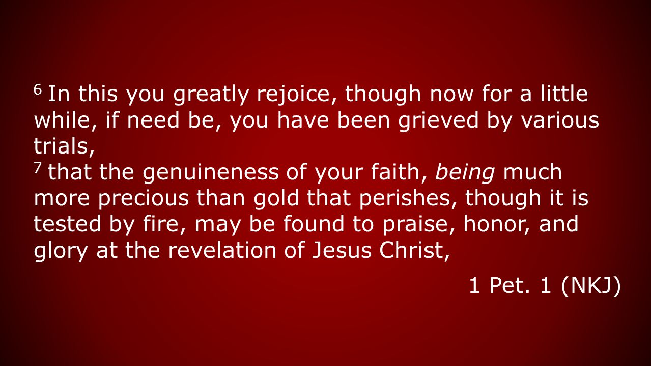 6 In this you greatly rejoice, though now for a little while, if need be, you have been grieved by various trials, 7 that the genuineness of your faith, being much more precious than gold that perishes, though it is tested by fire, may be found to praise, honor, and glory at the revelation of Jesus Christ, 1 Pet.