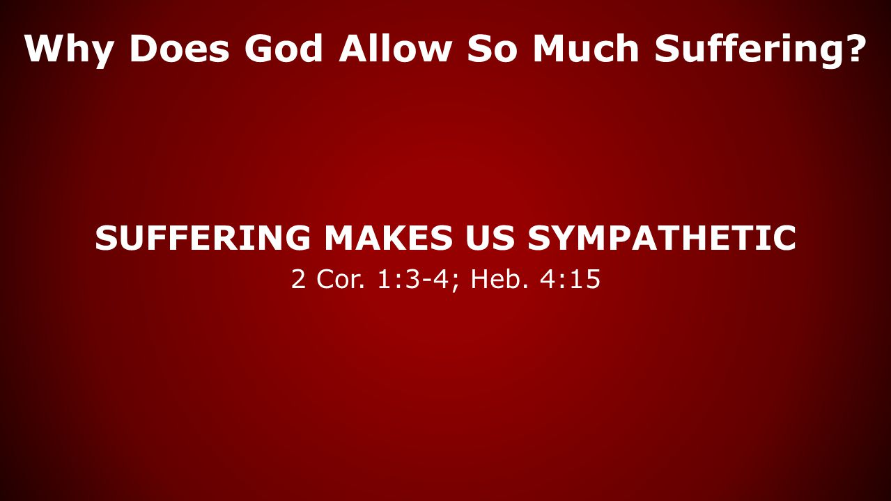 Why Does God Allow So Much Suffering? SUFFERING MAKES US SYMPATHETIC 2 Cor. 1:3-4; Heb. 4:15