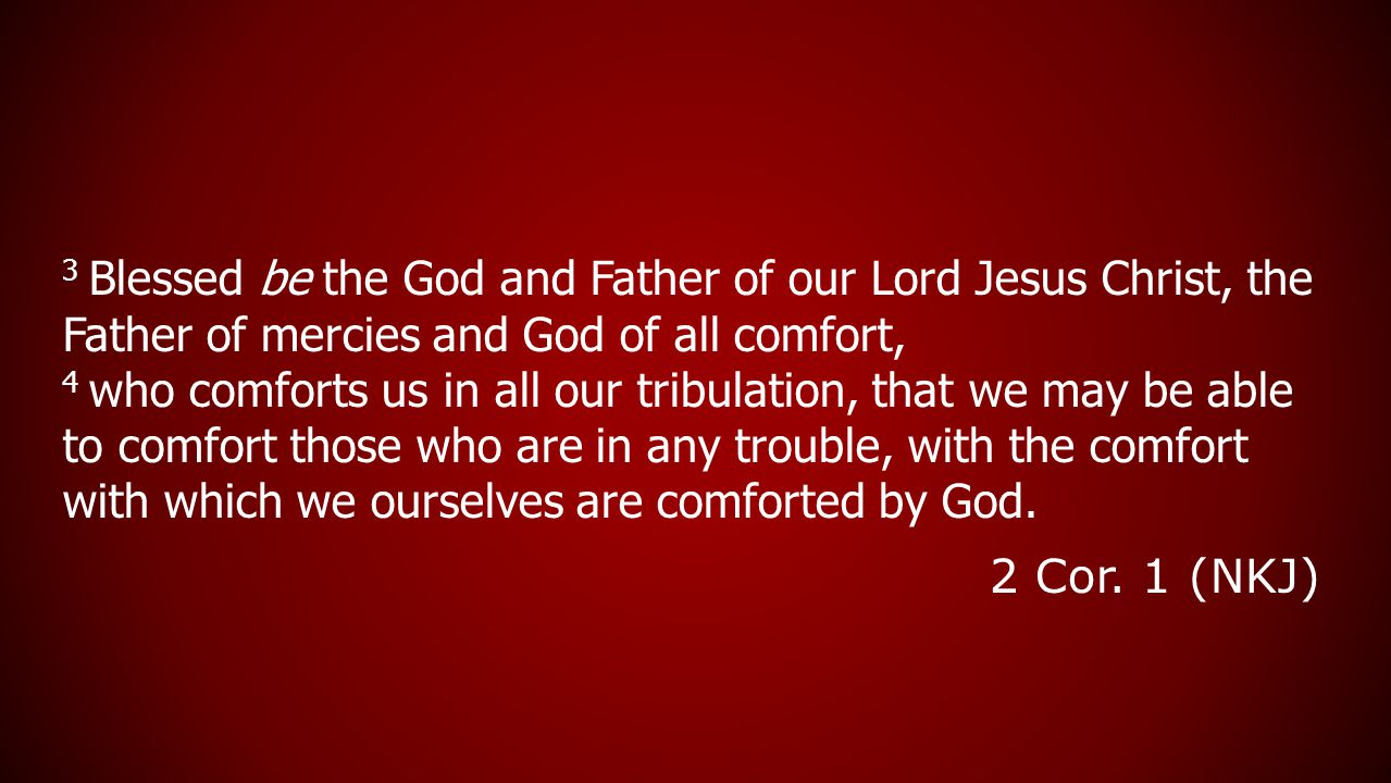 3 Blessed be the God and Father of our Lord Jesus Christ, the Father of mercies and God of all comfort, 4 who comforts us in all our tribulation, that we may be able to comfort those who are in any trouble, with the comfort with which we ourselves are comforted by God.