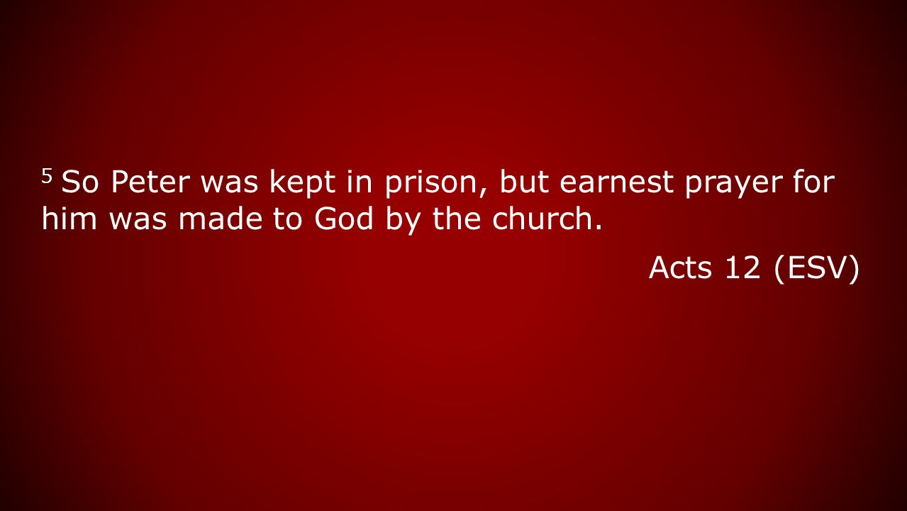 5 So Peter was kept in prison, but earnest prayer for him was made to God by the church. Acts 12 (ESV)