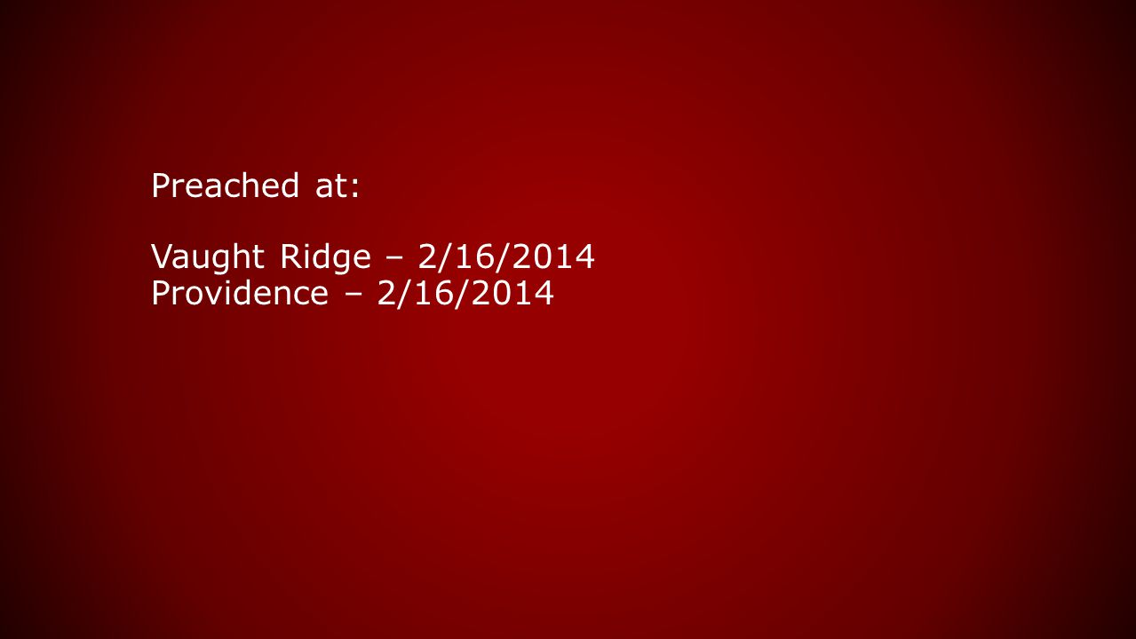Preached at: Vaught Ridge – 2/16/2014 Providence – 2/16/2014