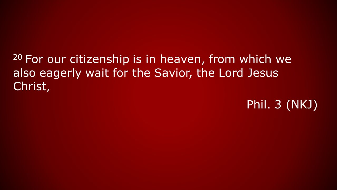 20 For our citizenship is in heaven, from which we also eagerly wait for the Savior, the Lord Jesus Christ, Phil. 3 (NKJ)