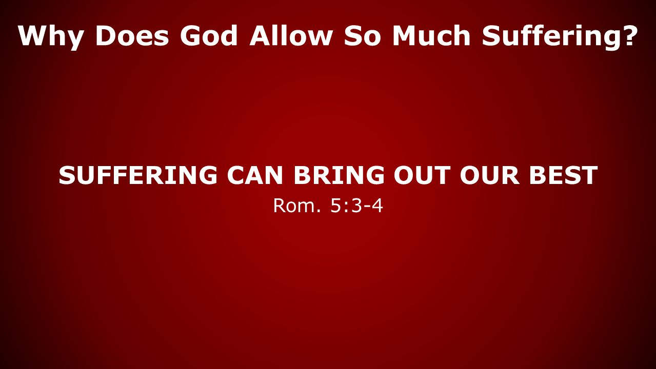 Why Does God Allow So Much Suffering? SUFFERING CAN BRING OUT OUR BEST Rom. 5:3-4